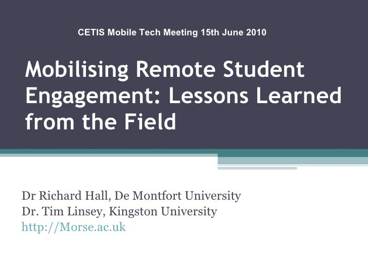Mobilising Remote Student Engagement: Lessons Learned from the Field Dr Richard Hall, De Montfort University Dr. Tim Linse...