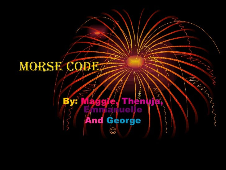 Morse Code     By: Maggie, Thenuja,         Emmanuelle         And George              