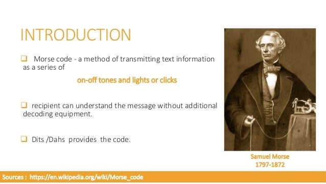 INTRODUCTION  Dits refers to dots and dahs refer to dash.  slow but reliable means of transmitting and receiving text th...