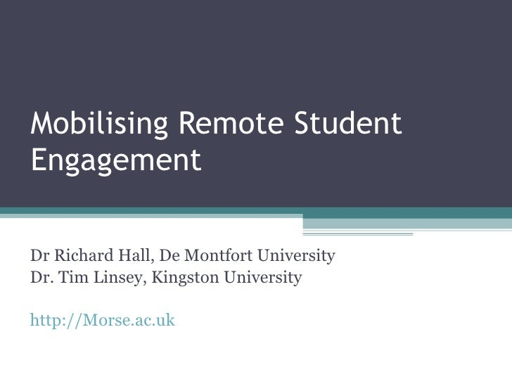 Mobilising Remote Student Engagement Dr Richard Hall, De Montfort University Dr. Tim Linsey, Kingston University http://Mo...