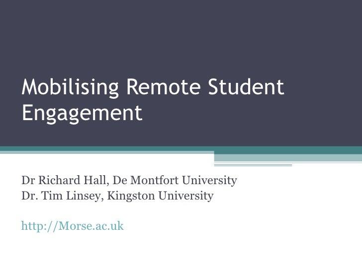 Mobilising Remote Student Engagement Dr Richard Hall, De Montfort University Dr. Tim Linsey, Kingston University http://Mo...