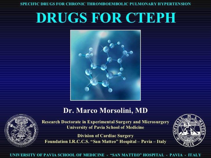 DRUGS FOR CTEPH Dr. Marco Morsolini, MD Research Doctorate in Experimental Surgery and Microsurgery University of Pavia Sc...