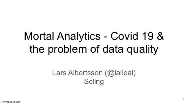 www.scling.com Mortal Analytics - Covid 19 & the problem of data quality Lars Albertsson (@lalleal) Scling 1