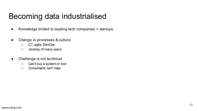 www.scling.com Becoming data industrialised 42 ● Knowledge limited to leading tech companies + startups ● Change in proces...