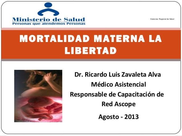 Agosto - 2013 MORTALIDAD MATERNA LA LIBERTAD Gerencia Regional de Salud Dr. Ricardo Luis Zavaleta Alva Médico Asistencial ...