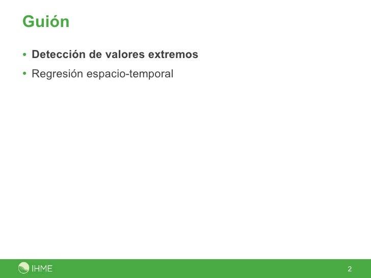Guión <ul><li>Detección de valores extremos </li></ul><ul><li>Regresión espacio-temporal </li></ul>