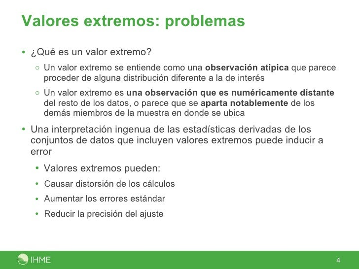 Valores extremos: problemas <ul><li>¿Qué es un valor extremo? </li></ul><ul><ul><li>Un valor extremo se entiende como una ...