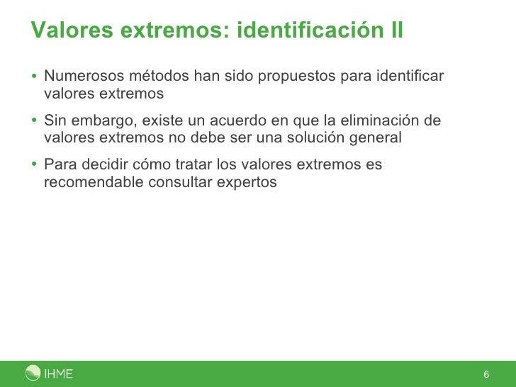 Valores extremos: identificación II <ul><li>Numerosos métodos han sido propuestos para identificar valores extremos </li><...