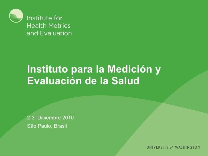 Instituto para la Medición y Evaluación de la Salud 2-3  Diciembre 2010 São Paulo, Brasil