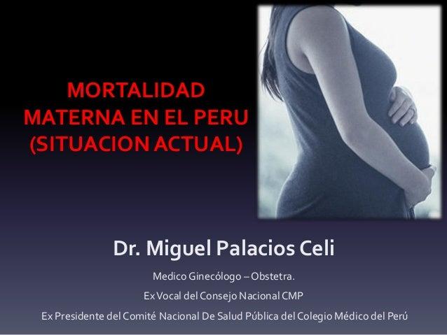 MORTALIDAD MATERNA EN EL PERU (SITUACION ACTUAL) Dr. Miguel Palacios Celi Medico Ginecólogo – Obstetra. ExVocal del Consej...