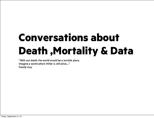 "Conversations about Death ,Mortality & Data ""With out death the world would be a terrible place. Imagine a world where Hit..."