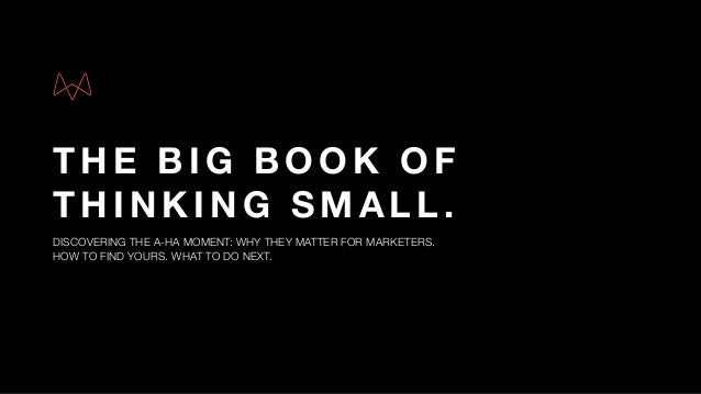 THE BIG BOOK OF THINKING SMALL. DISCOVERING THE A-HA MOMENT: WHY THEY MATTER FOR MARKETERS.  HOW TO FIND YOURS. WHAT TO D...