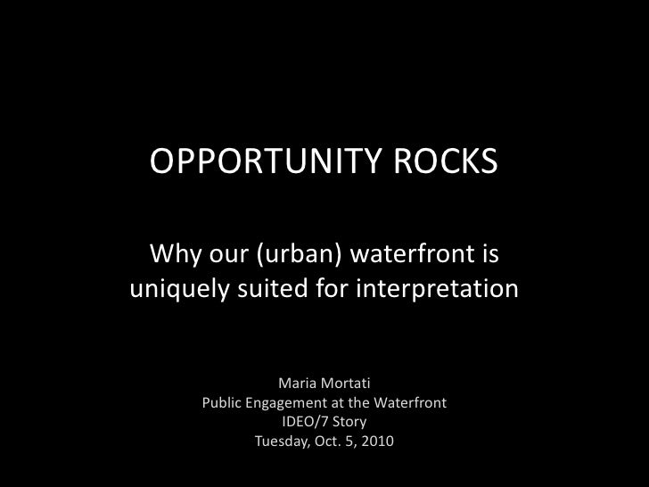 OPPORTUNITY ROCKS<br />Why our (urban) waterfront is uniquely suited for interpretation<br />Maria Mortati<br />Public Eng...