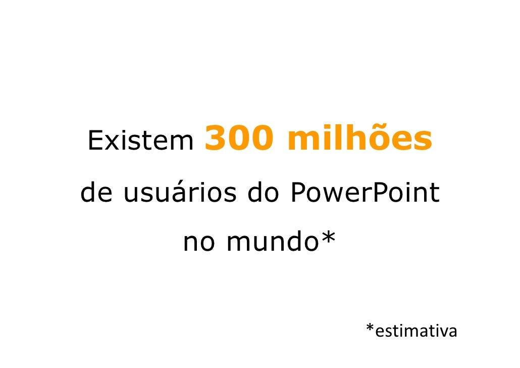 300 milhões Existem de usuários do PowerPoint        no mundo*                      *estimativa