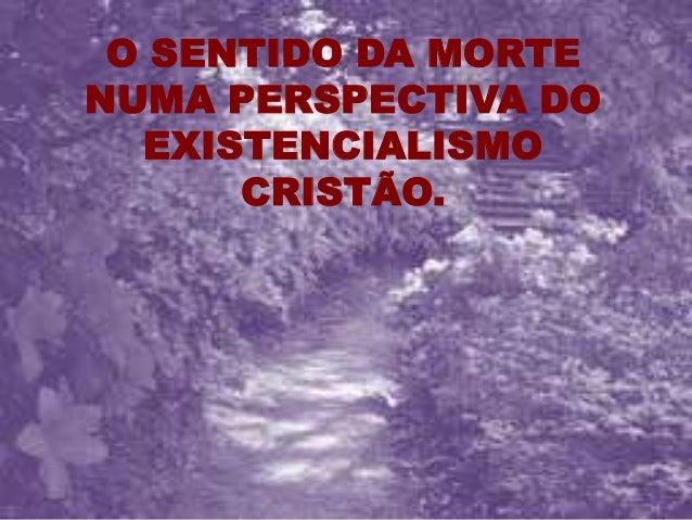 O SENTIDO DA MORTE NUMA PERSPECTIVA DO EXISTENCIALISMO CRISTÃO.