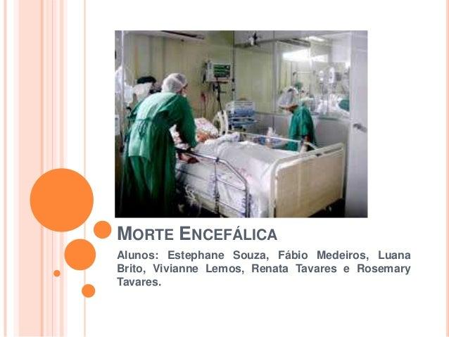 MORTE ENCEFÁLICAAlunos: Estephane Souza, Fábio Medeiros, LuanaBrito, Vivianne Lemos, Renata Tavares e RosemaryTavares.