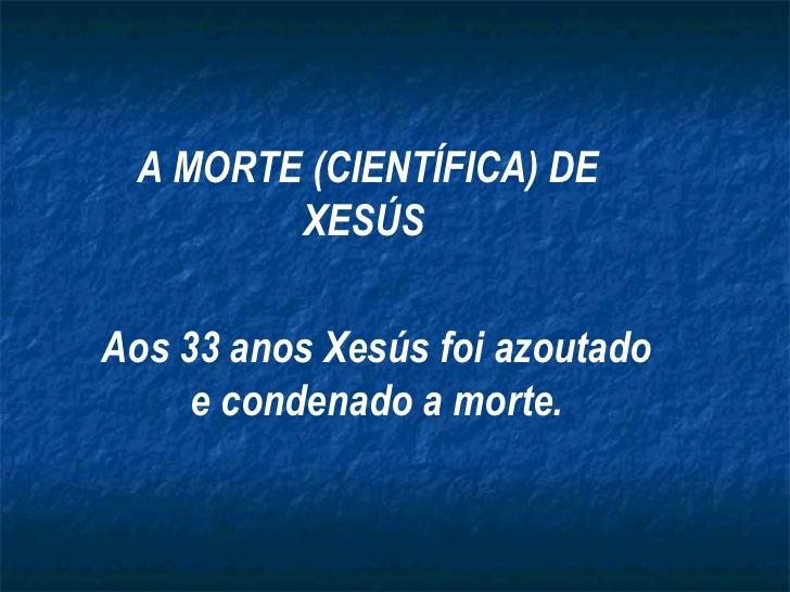 A MORTE (CIENTÍFICA) DE XESÚS   Aos 33 anos Xesús foi azoutado e condenado a morte.