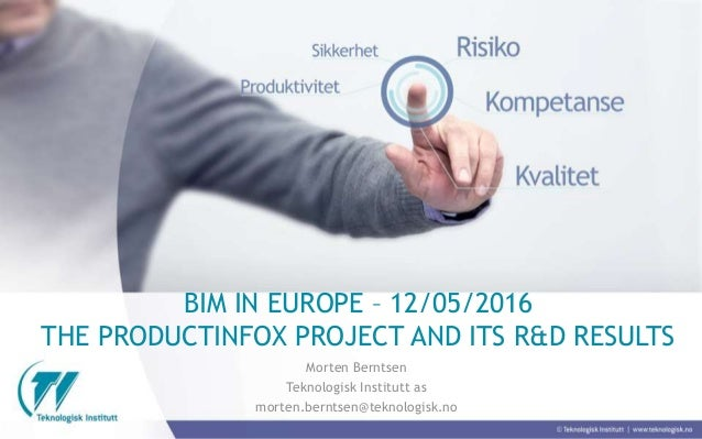 BIM IN EUROPE – 12/05/2016 THE PRODUCTINFOX PROJECT AND ITS R&D RESULTS Morten Berntsen Teknologisk Institutt as morten.be...