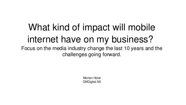 What kind of impact will mobile internet have on my business? Focus on the media industry change the last 10 years and the...