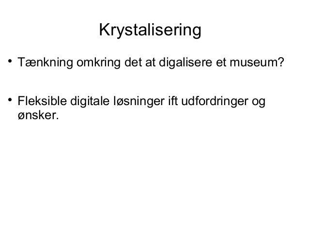 Krystalisering  Tænkning omkring det at digalisere et museum?  Fleksible digitale løsninger ift udfordringer og ønsker.