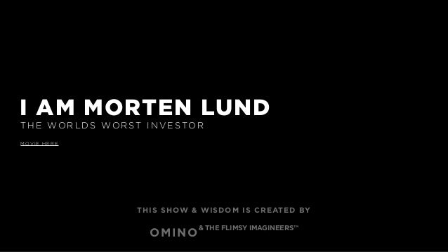 I AM MORTEN LUND T H E WO R L DS WO R ST I N V E STO R M OV I E H E R E THIS SHOW & WISDOM IS CREATED BY OMINO & THE FLIMS...