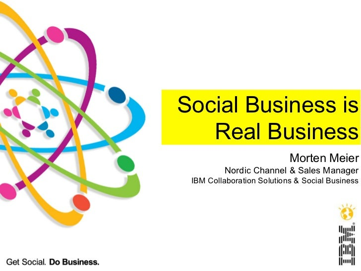 Social Business is   Real Business                           Morten Meier         Nordic Channel & Sales Manager IBM Colla...