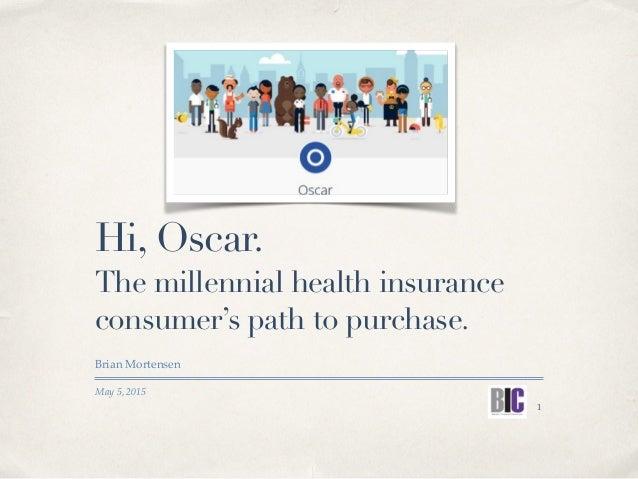 May 5, 2015 Hi, Oscar. Brian Mortensen The millennial health insurance consumer's path to purchase. 1