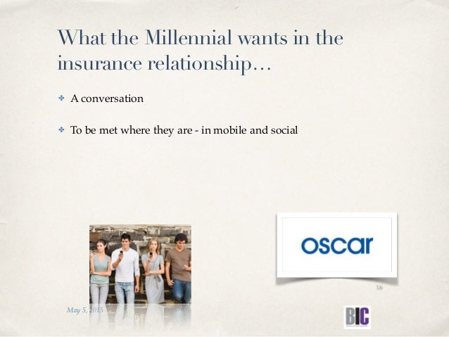 ✤ A conversation ✤ To be met where they are - in mobile and social May 5, 2015 16 What the Millennial wants in the insuran...