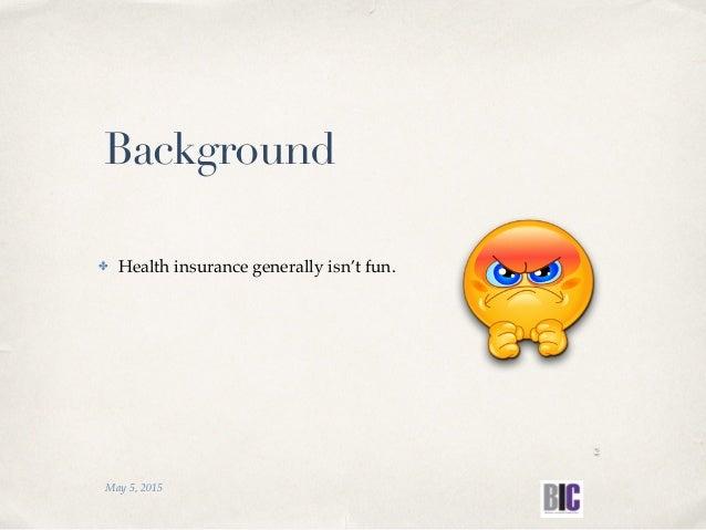 ✤ Health insurance generally isn't fun. May 5, 2015 Background 2