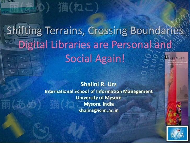Shifting Terrains, Crossing Boundaries Digital Libraries are Personal and Social Again!<br />Shalini R. Urs<br />Internati...