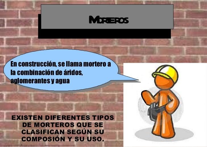 Morteros En construcción, se llama mortero a la combinación de áridos, aglomerantes y agua EXISTEN DIFERENTES TIPOS DE MOR...