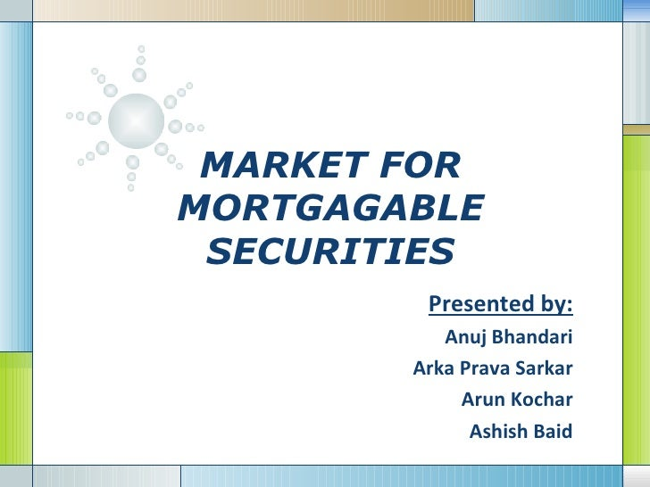 MARKET FOR MORTGAGABLE SECURITIES Presented by: Anuj Bhandari Arka Prava Sarkar Arun Kochar Ashish Baid