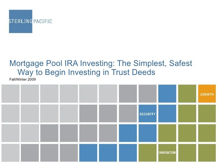 <ul><li>Mortgage Pool IRA Investing: The Simplest, Safest Way to Begin Investing in Trust Deeds </li></ul><ul><li>Fall/Win...