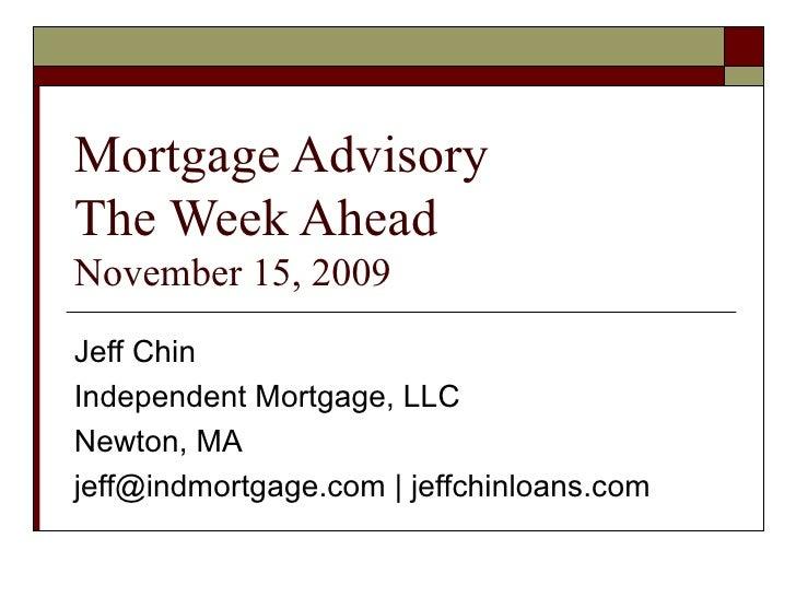 Mortgage Advisory The Week Ahead  November 15, 2009 Jeff Chin Independent Mortgage, LLC Newton, MA jeff@indmortgage.com | ...