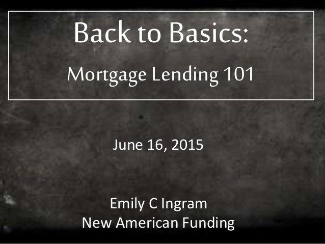 Back to Basics: Mortgage Lending 101 June 16, 2015 Emily C Ingram New American Funding