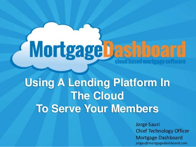 Using A Lending Platform In        The Cloud  To Serve Your Members                    Jorge Sauri                    Chie...