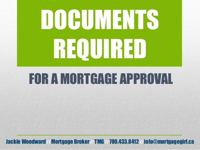 DOCUMENTS REQUIRED FOR A MORTGAGE APPROVAL Jackie Woodward// Mortgage Broker// TMG // 780.433.8412 // info@mortgagegirl.ca