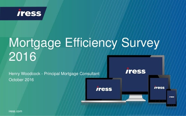 Mortgage Efficiency Survey 2016 iress.com Henry Woodcock - Principal Mortgage Consultant October 2016