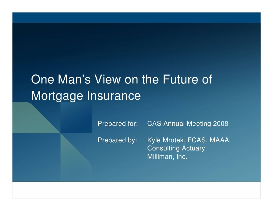 One Man's View on the Future of Mortgage Insurance             Prepared for:   CAS Annual Meeting 2008             Prepare...