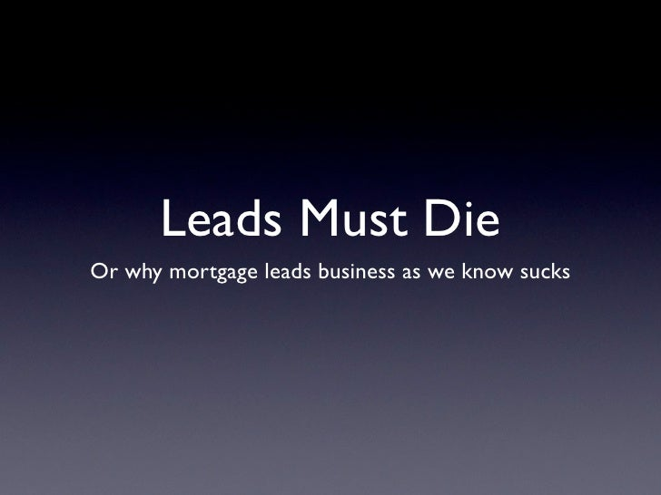 Leads Must DieOr why mortgage leads business as we know sucks