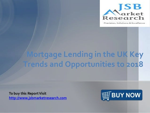 Mortgage Lending in the UK Key Trends and Opportunities to 2018 To buy this ReportVisit http://www.jsbmarketresearch.com