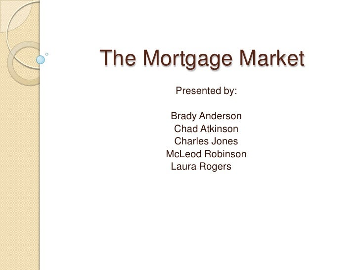 The Mortgage Market<br />Presented by:<br />Brady Anderson<br />Chad Atkinson<br />Charles Jones<br />McLeod Robinson<br /...
