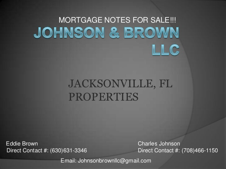 MORTGAGE NOTES FOR SALE!!! <br />Johnson & Brown LLC<br />JACKSONVILLE, FL<br />PROPERTIES <br />Eddie Brown<br />Direct C...