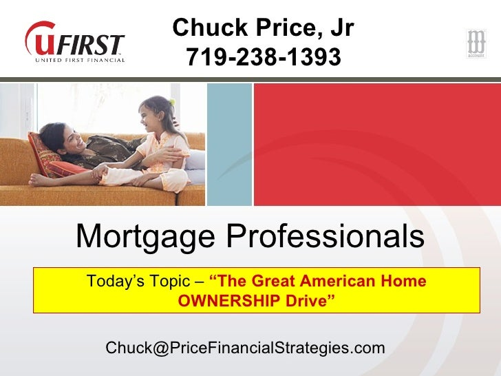 """Mortgage Professionals Today's Topic –  """"The Great American Home OWNERSHIP Drive"""" Chuck Price, Jr 719-238-1393  [email_add..."""