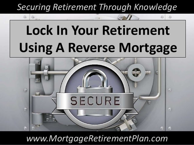 Securing Retirement Through Knowledge Lock In Your RetirementUsing A Reverse Mortgage  www.MortgageRetirementPlan.com