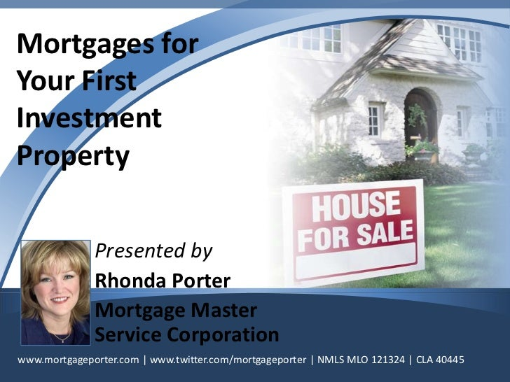 Financing<br />Your First <br />Investment<br />Property<br />Presented by <br />Rhonda Porter<br />Mortgage Master Servic...