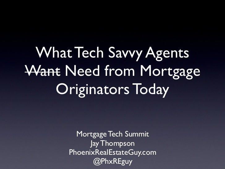 What Tech Savvy AgentsWant Need from Mortgage   Originators Today       Mortgage Tech Summit           Jay Thompson     Ph...