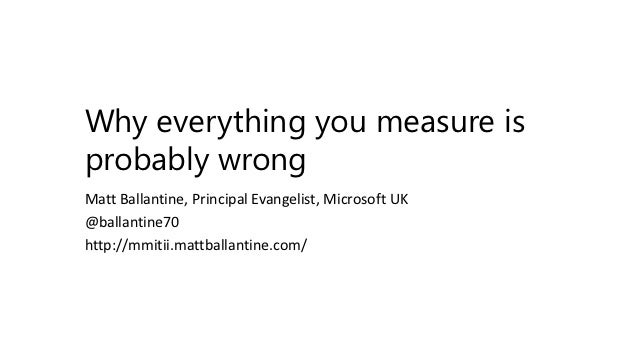 Why everything you measure isprobably wrongMatt Ballantine, Principal Evangelist, Microsoft UK@ballantine70http://mmitii.m...