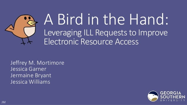A Bird in the Hand: Leveraging ILL Requests to Improve Electronic Resource Access Jeffrey M. Mortimore Jessica Garner Jerm...