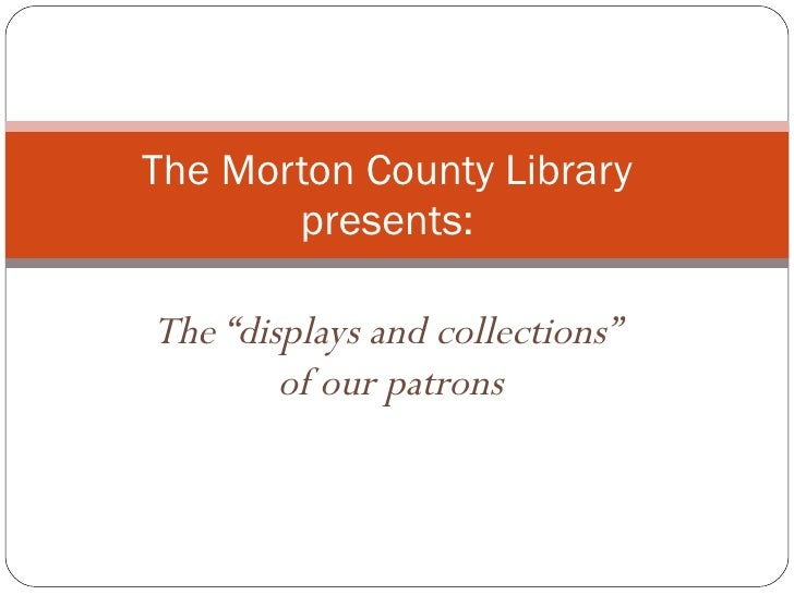 "The ""displays and collections""  of our patrons The Morton County Library presents:"